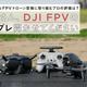 いち早くからFPVドローン空撮に取り組むプロの評価は?   田中さん、DJI FPVの インプレ聞かせてください