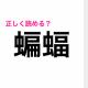 読ませようと思ってないでしょ?難しすぎる「蝙蝠」の読み方が知りたい【読めたらスゴい漢字】