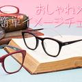 メガネは顔の一部です! おしゃれメガネで簡単イメージチェンジ